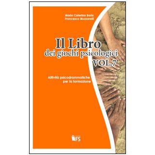 Il libro dei giochi psicologici. Vol. 7: Attività psicodrammatiche per la formazione - Boria M. Caterina; Muzzarelli Francesco