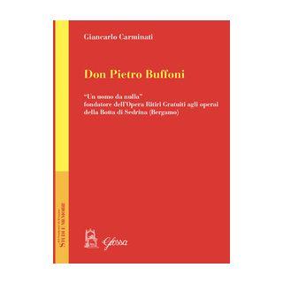 Don Pietro Buffoni. «Un uomo da nulla» fondatore dell'Opera Ritiri Gratuiti agli operai della Botta di Sedrina (Bergamo) - Carminati Giancarlo