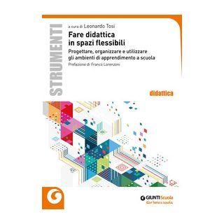 Fare didattica in spazi flessibili. Progettare, allestire e utilizzare ambienti di apprendimento - Tosi L. (cur.)