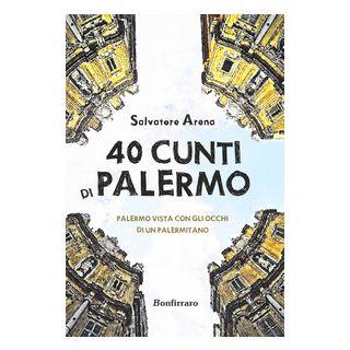 40 cunti di Palermo. Palermo vista con gli occhi di un palermitano. Testo siciliano e italiano - Arena Salvatore