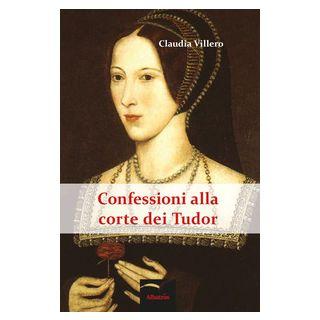 Confessioni alla corte dei Tudor - Villero Claudia