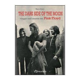 The dark side of the moon. Viaggio nell'identità dei Pink Floyd - Bracci Marco