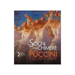 Per sogni e per chimere. Giacomo Puccini e le arti visive. Catalogo della mostra (Lucca, 18 maggio-23 settembre 2018). Ediz. italiana e inglese - Benzi F. (cur.); Bolpagni P. (cur.); Giubilei M. F. (cur.)