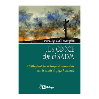 La croce che ci salva. Meditazioni per il tempo di Quaresima sulle parole di Papa Francesco - Galli Stampino Pierluigi
