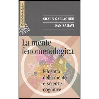 La mente fenomenologica. Filosofia della mente e scienze cognitive - Gallagher Shaun; Zahavi Dan