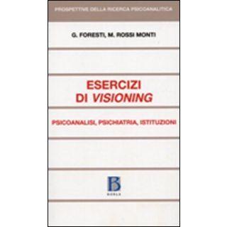Esercizi di visioning. Psicoanalisi, psichiatria, istituzioni - Foresti Giovanni; Rossi Monti Mario