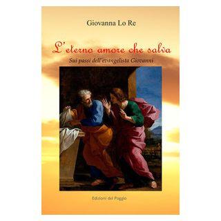L'eterno amore che salva. Sui passi dell'evangelista Giovanni - Lo Re Giovanna