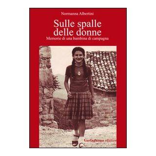Sulle spalle delle donne. Memorie di una bambina di campagna - Albertini Normanna