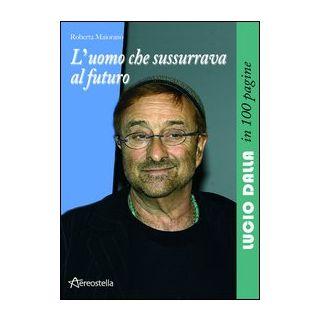 L'uomo che sussurrava al futuro. Lucio Dalla in 100 pagine - Maiorano Roberta