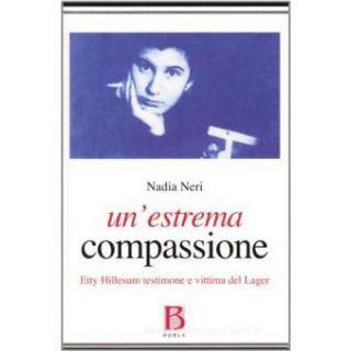 Un'estrema compassione. Etty Hillesum testimone e vittima del lager - Neri Nadia