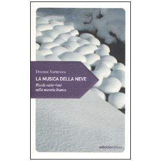 La musica della neve. Piccole variazioni sulla materia bianca - Sapienza Davide