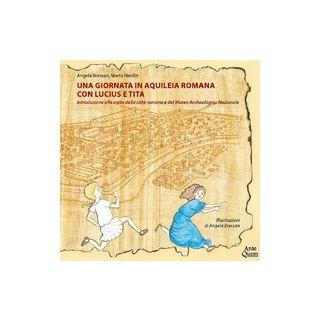 Una giornata in Aquileia romana con Lucius e Tita. Introduzione alla visita della città romana e del Museo Archeologico Nazionale - Bressan Angela; Nardin Marta