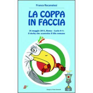 La coppa in faccio. 26 maggio 2013, Roma-Lazio 0-1: il derby che sconv il tifo romano - Recanatesi Franco