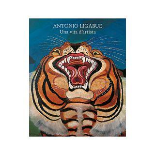 Antonio Ligabue. Una vita d'artista. Ediz. illustrata - Sgarbi V. (cur.); Dall'Acqua M. (cur.)