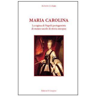 Maria Carolina. La regina di Napoli protagonista di mezzo secolo di storia europea - Codazzi Roberto