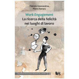 Work Engagement La ricerca della felicità nei luoghi di lavoro. Ediz. integrale - Giannandrea Fabrizio; Ferraro Pietro