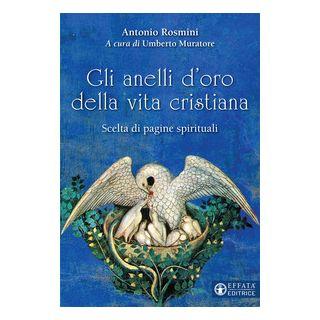 Gli anelli d'oro della vita cristiana. Scelta di pagine spirituali - Rosmini Antonio; Muratore U. (cur.)