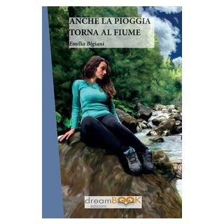 Anche la pioggia torna al fiume - Bigiani Emilia