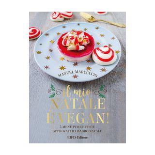 Il mio Natale è vegan. 5 menu per le feste approvati da Babbo Natale - Marcuccio Manuel