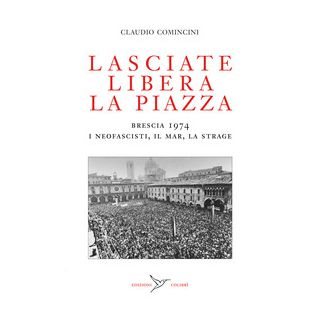 Lasciate libera la piazza. Brescia 1974. I neofascisti, il Mar, la strage - Comincini Claudio; Angoscini F. (cur.)