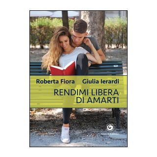 Rendimi libera di amarti - Fiora Roberta; Ierardi Giulia