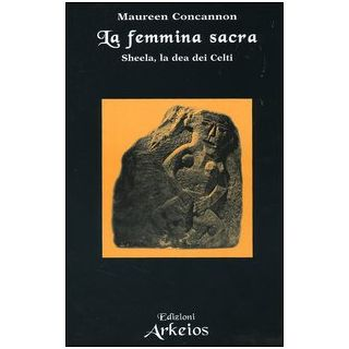 La femmina sacra. Sheela, la dea dei celti - Concannon Maureen
