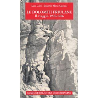 Le Dolomiti friulane. Il viaggio 1900-1906. Con Poster - Calvi Luca; Cipriani Eugenio Maria