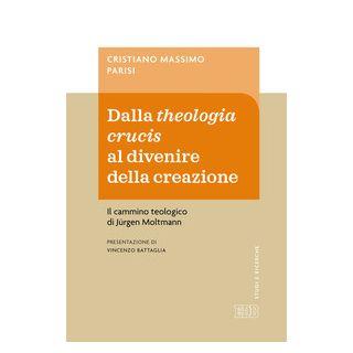 Dalla theologia crucis al divenire della creazione. Il cammino teologico di Jürgen Moltmann - Parisi Cristiano Massimo