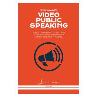 Video Public Speaking. La guida professionale per comunicare con efficacia davanti alla telecamera. Anche se odi parlare in pubblico - Alzati Chiara