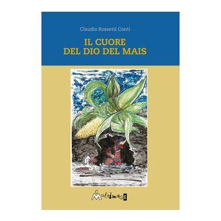 Il cuore del dio del mais - Rossetti Conti Claudio - Ass. Multimage