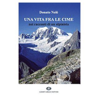 Una vita fra le cime nei racconti di un alpinista - Nolè Donato - Alberti