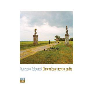 Dimenticare nostro padre - Bolognesi Francesco