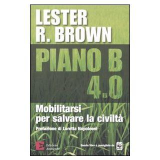 Piano B 4.0. Mobilitarsi per salvare la civiltà - Brown Lester R.