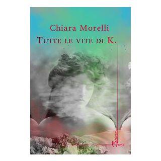 Tutte le vite di K. - Morelli Chiara