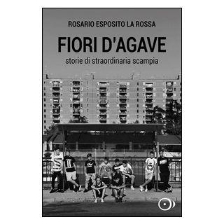 Fiori d'agave. Storie di straordinaria Scampia - Esposito La Rossa Rosario