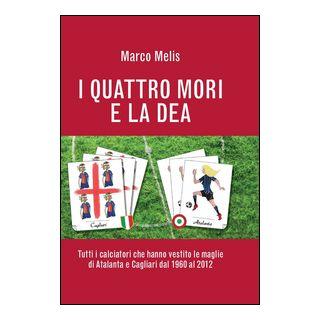 I quattro mori e la dea. Tutti i calciatori che hanno vestito le maglie di Atalanta e Cagliari dal 1960 al 2012 - Melis Marco
