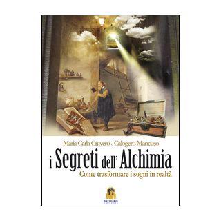 I segreti dell'alchimia. Come trasformare i sogni in realtà - Cravero Maria Carla; Mancuso Calogero