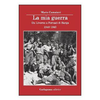 La mia guerra. Da Livorno a Fornaci di Barga 1940-1945 - Camaiani Mario