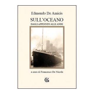 Sull'Oceano. Dagli Appennini alle Ande - De Amicis Edmondo; De Nicola F. (cur.)