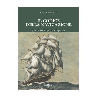 Il codice della navigazione. Una vicenda giuridica speciale - Spagnesi Enrico