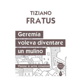 Geremia che voleva diventare un mulino. Visione in sette rotazioni - Fratus Tiziano