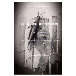 Le figure del pensiero. XIII premio nazionale di filosofia edizione 2019. Associazione professionisti pratiche filosofiche - Guarna M. (cur.)