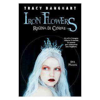 Regina di cenere. Iron Flowers - Banghart Tracy