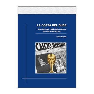 La coppa del duce. I mondiali del 1934 dalle colonne del Calcio illustrato - Mugnai Paolo