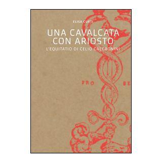 Una cavalcata con Ariosto. L'Equitatio di Celio Calcagnini - Curti Elisa