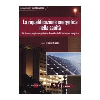 La riqualificazione energetica nella sanitÓ. Dal sistema complesso ospedaliero al modello di efficientamento energetico - Bigotti E. (cur.)