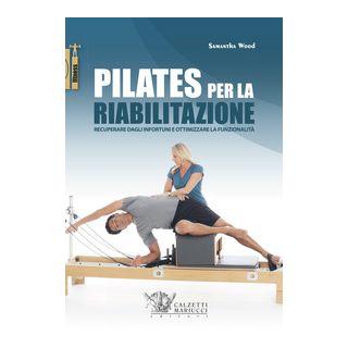 Pilates per la riabilitazione. Recuperare dagli infortuni e ottimizzare la funzionalità - Wood Samantha