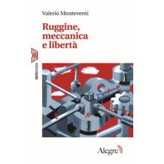 Ruggine, meccanica e libertà - Monteventi Valerio; Prunetti A. (cur.)