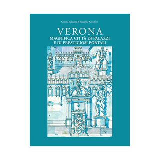 Verona magnifica città di palazzi e di prestigiosi portali. Ediz. illustrata - Gaudini Gianna; Cecchini Riccardo