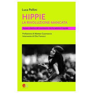 Hippie. La rivoluzione mancata. Ascesa e declino del movimento che ha sedotto il mondo - Pollini Luca